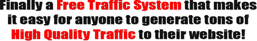 Finally A Free Traffic System that makes it easy for anyone to generate tons of high quality traffic to their website
